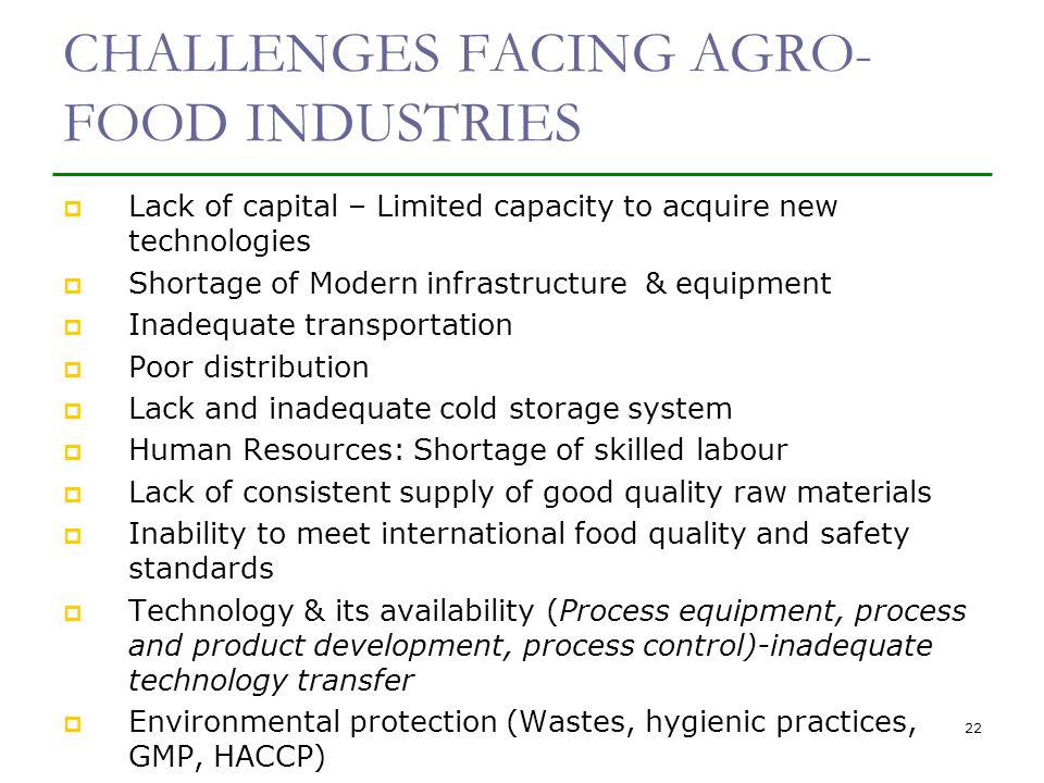 CHALLENGES FACING AGRO- FOOD INDUSTRIES Lack of capital – Limited capacity to acquire new technologies Shortage of Modern infrastructure & equipment Inadequate transportation Poor distribution Lack and inadequate cold storage system Human Resources: Shortage of skilled labour Lack of consistent supply of good quality raw materials Inability to meet international food quality and safety standards Technology & its availability (Process equipment, process and product development, process control)-inadequate technology transfer Environmental protection (Wastes, hygienic practices, GMP, HACCP) 22