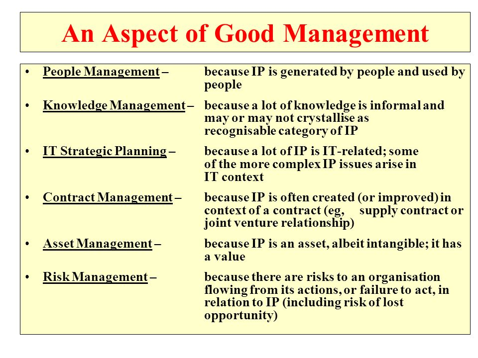 An Aspect of Good Management People Management – because IP is generated by people and used by people Knowledge Management – because a lot of knowledge is informal and may or may not crystallise as recognisable category of IP IT Strategic Planning – because a lot of IP is IT-related; some of the more complex IP issues arise in IT context Contract Management – because IP is often created (or improved) in context of a contract (eg, supply contract or joint venture relationship) Asset Management – because IP is an asset, albeit intangible; it has a value Risk Management – because there are risks to an organisation flowing from its actions, or failure to act, in relation to IP (including risk of lost opportunity)