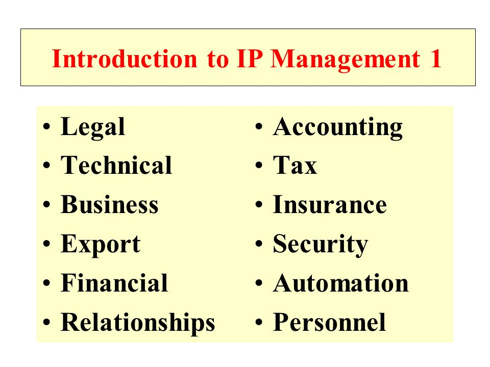 Introduction to IP Management 1 Legal Technical Business Export Financial Relationships Accounting Tax Insurance Security Automation Personnel