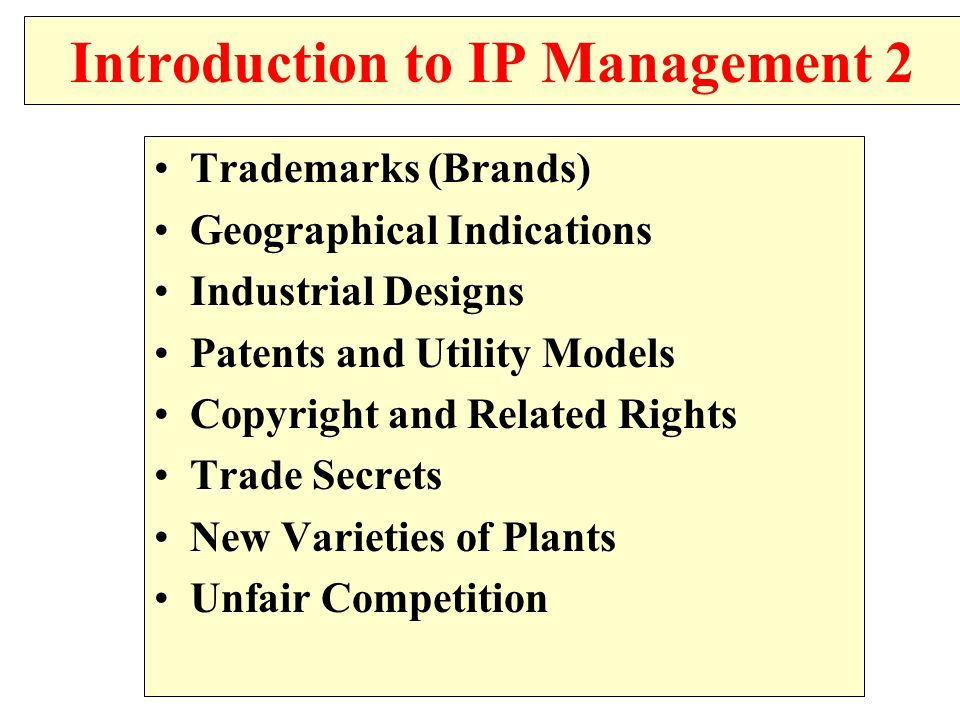 Introduction to IP Management 2 Trademarks (Brands) Geographical Indications Industrial Designs Patents and Utility Models Copyright and Related Right