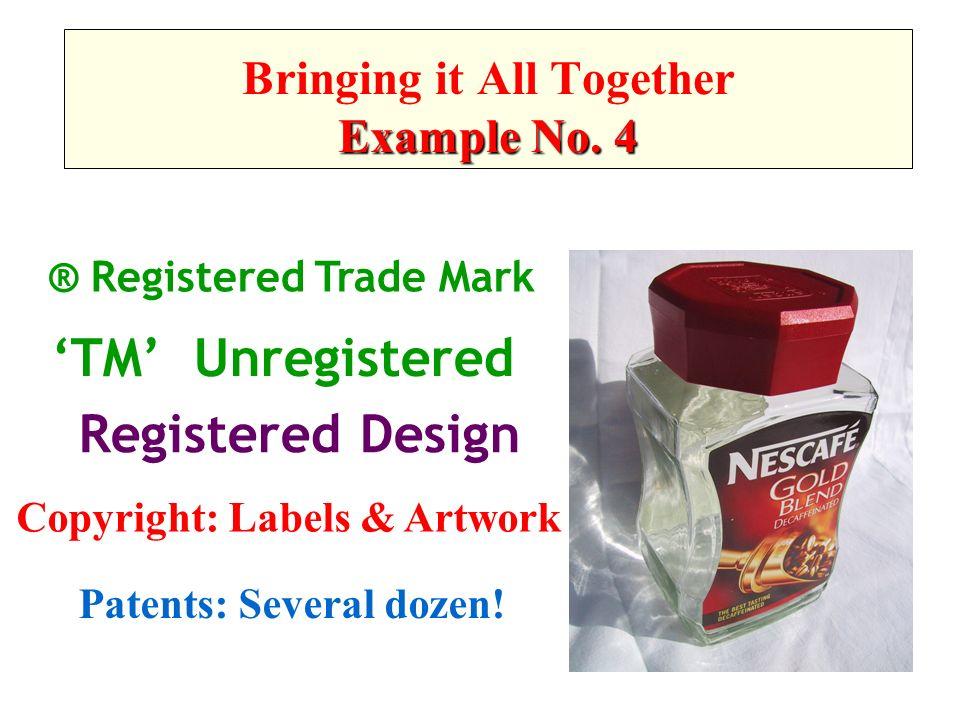® Registered Trade Mark TM Unregistered Registered Design Copyright: Labels & Artwork Patents: Several dozen! Example No. 4 Bringing it All Together E