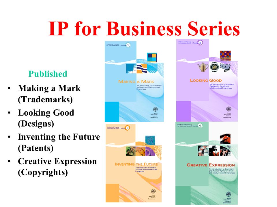IP for Business Series Published Making a Mark (Trademarks) Looking Good (Designs) Inventing the Future (Patents) Creative Expression (Copyrights)