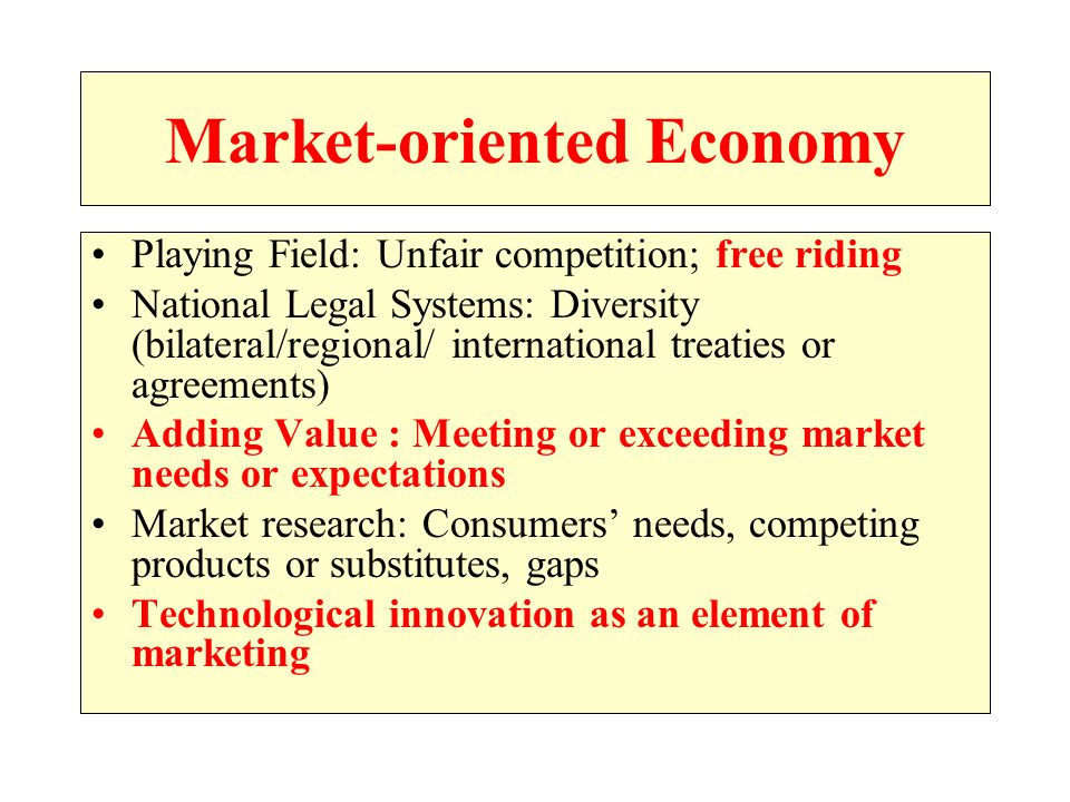 Market-oriented Economy Playing Field: Unfair competition; free riding National Legal Systems: Diversity (bilateral/regional/ international treaties or agreements) Adding Value : Meeting or exceeding market needs or expectations Market research: Consumers needs, competing products or substitutes, gaps Technological innovation as an element of marketing
