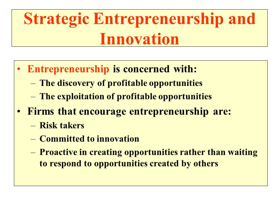 Strategic Entrepreneurship and Innovation Entrepreneurship is concerned with: –The discovery of profitable opportunities –The exploitation of profitab
