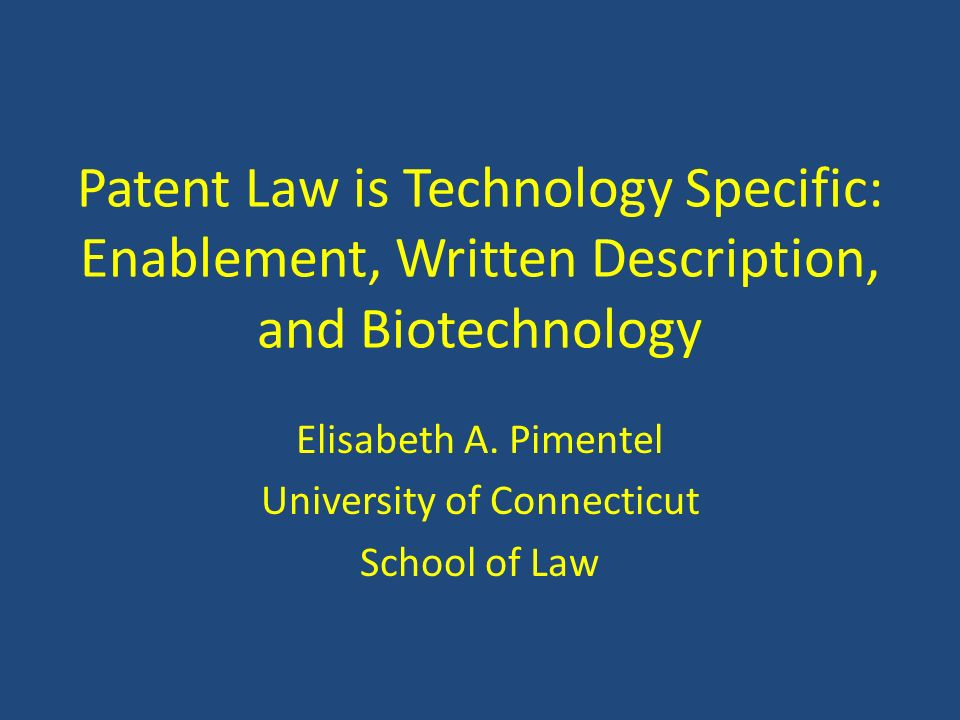 Patent Law is Technology Specific: Enablement, Written Description, and Biotechnology Elisabeth A. Pimentel University of Connecticut School of Law