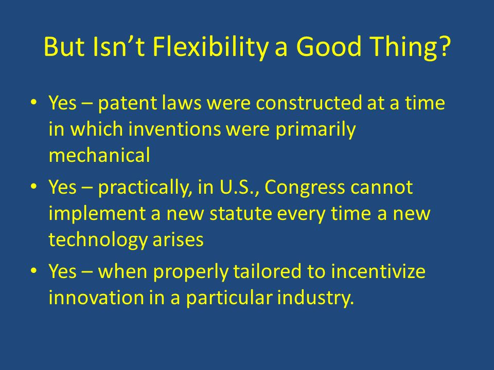 But Isnt Flexibility a Good Thing? Yes – patent laws were constructed at a time in which inventions were primarily mechanical Yes – practically, in U.