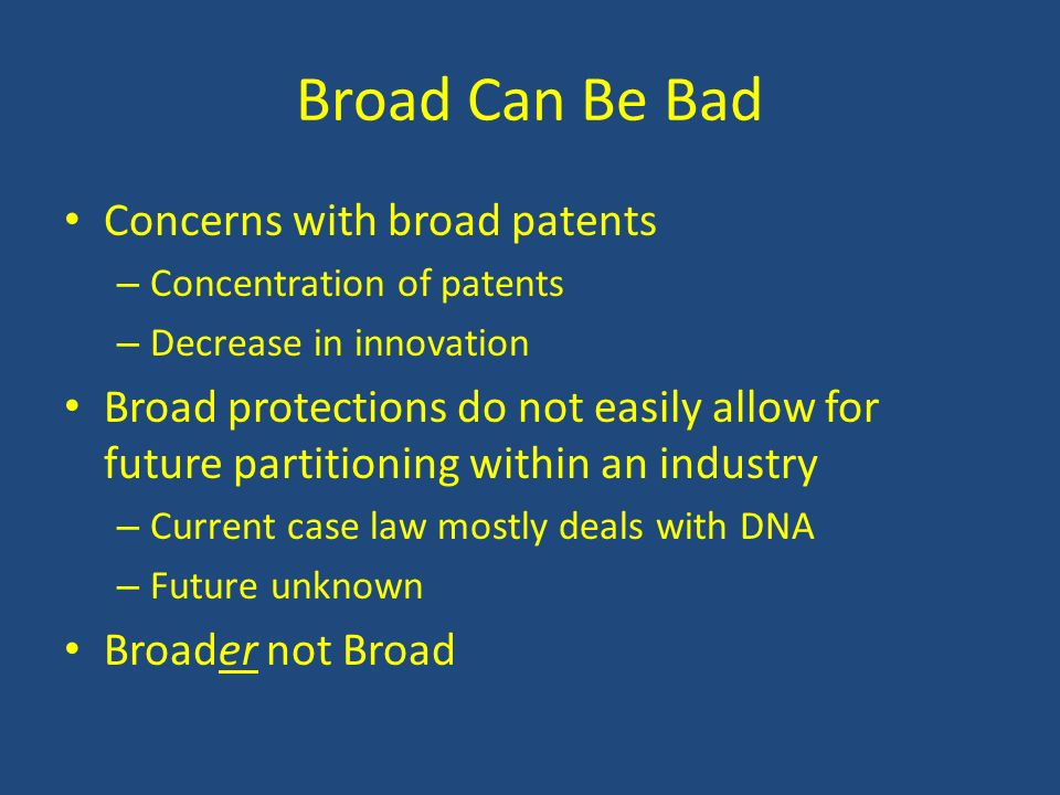 Broad Can Be Bad Concerns with broad patents – Concentration of patents – Decrease in innovation Broad protections do not easily allow for future part