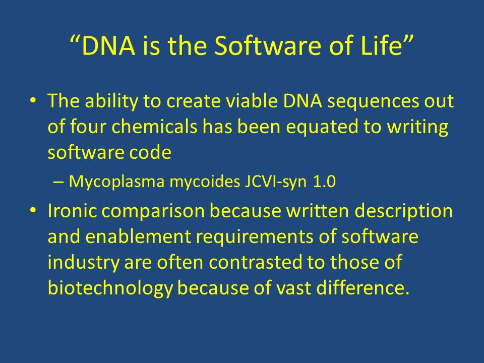 DNA is the Software of Life The ability to create viable DNA sequences out of four chemicals has been equated to writing software code – Mycoplasma my