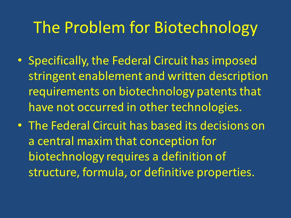 The Problem for Biotechnology Specifically, the Federal Circuit has imposed stringent enablement and written description requirements on biotechnology