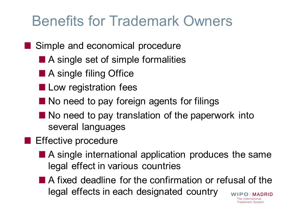 Benefits for Trademark Owners Simple and economical procedure A single set of simple formalities A single filing Office Low registration fees No need