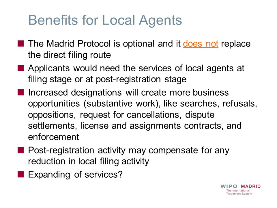 Benefits for Local Agents The Madrid Protocol is optional and it does not replace the direct filing route Applicants would need the services of local