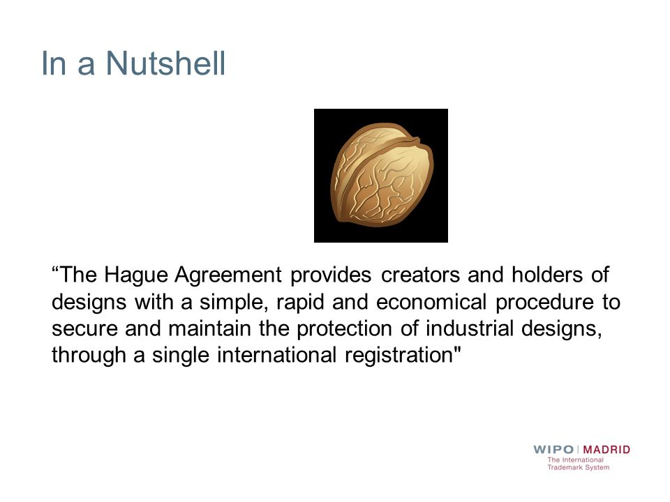 In a Nutshell The Hague Agreement provides creators and holders of designs with a simple, rapid and economical procedure to secure and maintain the pr