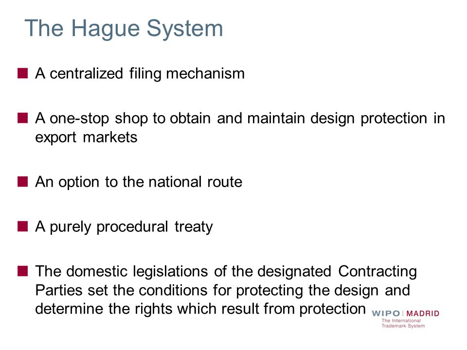 The Hague System A centralized filing mechanism A one-stop shop to obtain and maintain design protection in export markets An option to the national r