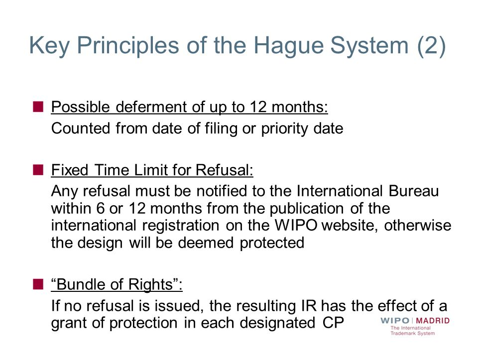 Key Principles of the Hague System (2) Possible deferment of up to 12 months: Counted from date of filing or priority date Fixed Time Limit for Refusa