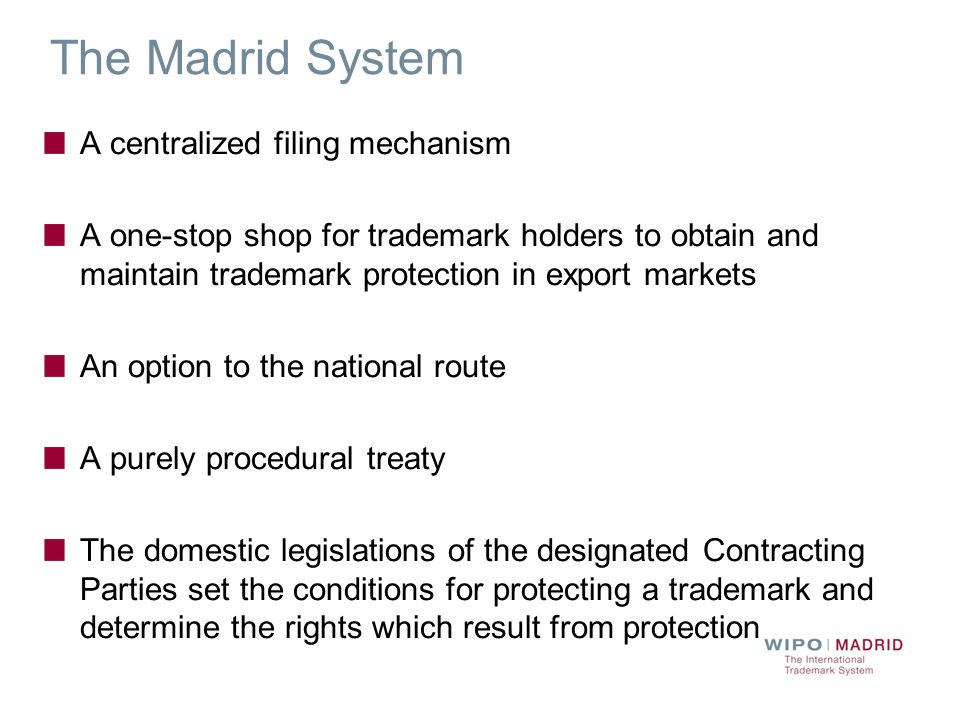 The Madrid System A centralized filing mechanism A one-stop shop for trademark holders to obtain and maintain trademark protection in export markets A