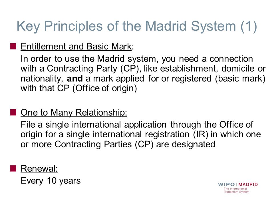 Key Principles of the Madrid System (1) Entitlement and Basic Mark: In order to use the Madrid system, you need a connection with a Contracting Party