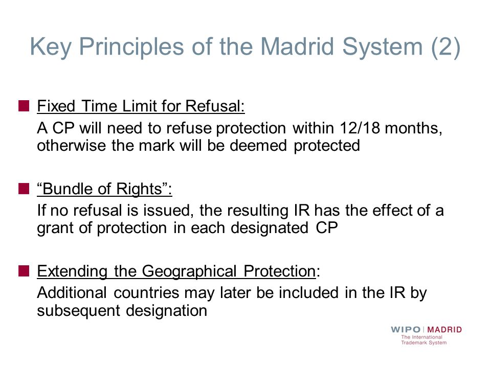 Key Principles of the Madrid System (2) Fixed Time Limit for Refusal: A CP will need to refuse protection within 12/18 months, otherwise the mark will
