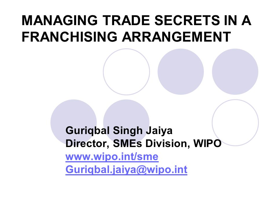 MANAGING TRADE SECRETS IN A FRANCHISING ARRANGEMENT Guriqbal Singh Jaiya Director, SMEs Division, WIPO www.wipo.int/sme Guriqbal.jaiya@wipo.int