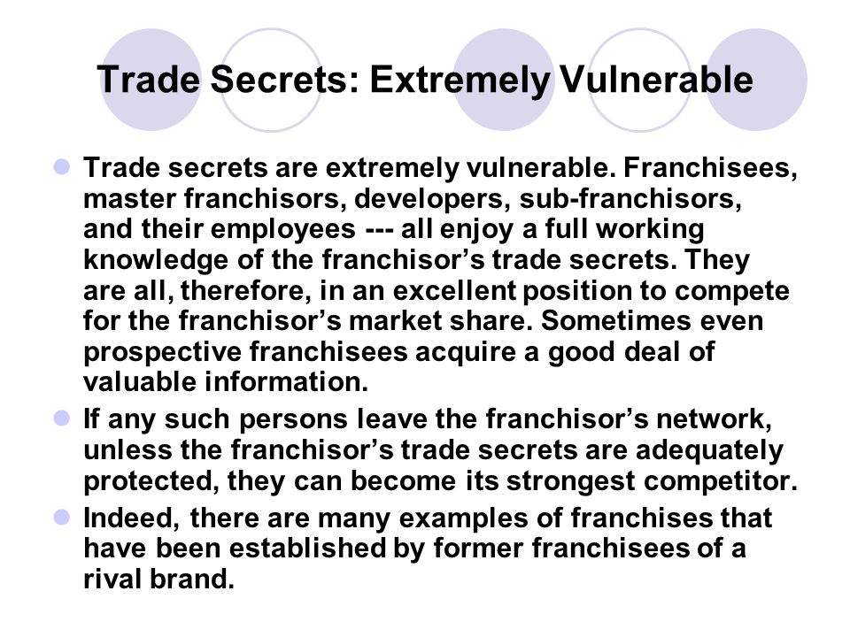 Trade Secrets: Extremely Vulnerable Trade secrets are extremely vulnerable. Franchisees, master franchisors, developers, sub-franchisors, and their em