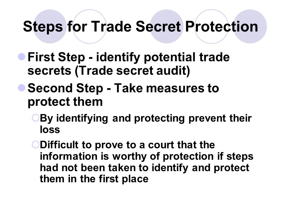 Steps for Trade Secret Protection First Step - identify potential trade secrets (Trade secret audit) Second Step - Take measures to protect them By id
