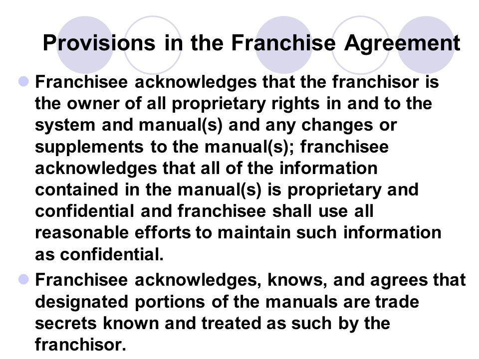 Provisions in the Franchise Agreement Franchisee acknowledges that the franchisor is the owner of all proprietary rights in and to the system and manu