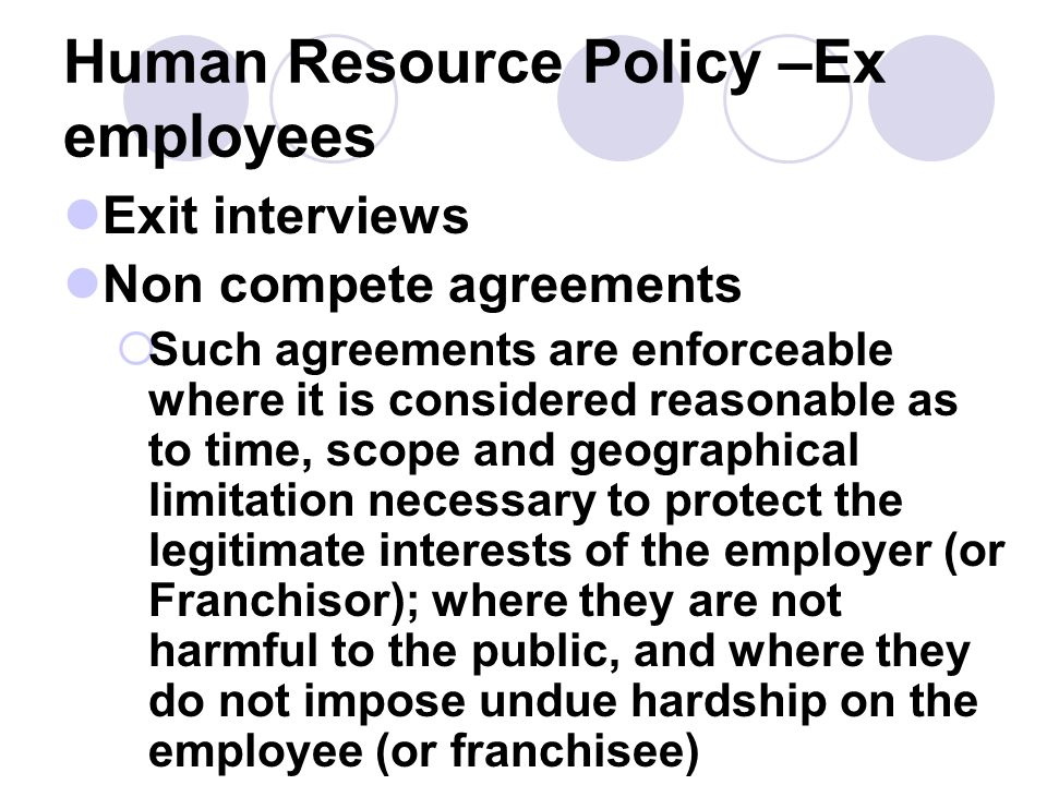 Human Resource Policy –Ex employees Exit interviews Non compete agreements Such agreements are enforceable where it is considered reasonable as to tim