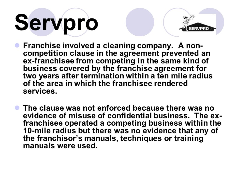 Servpro Franchise involved a cleaning company. A non- competition clause in the agreement prevented an ex-franchisee from competing in the same kind o