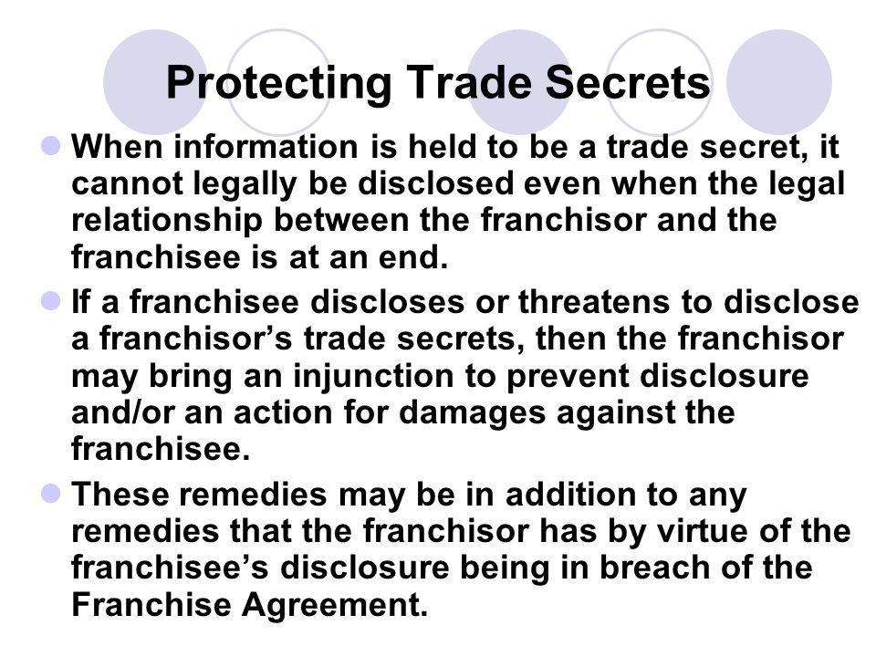 Protecting Trade Secrets When information is held to be a trade secret, it cannot legally be disclosed even when the legal relationship between the fr