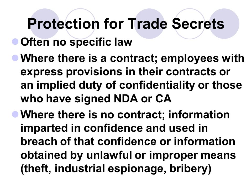 Protection for Trade Secrets Often no specific law Where there is a contract; employees with express provisions in their contracts or an implied duty