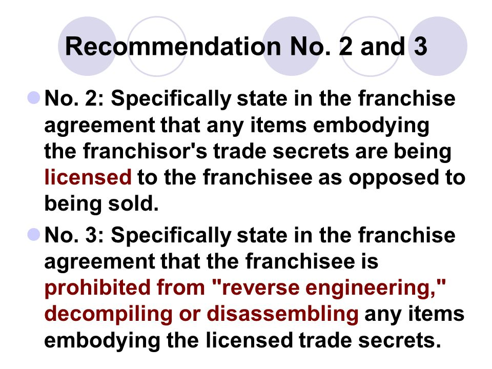 Recommendation No. 2 and 3 No. 2: Specifically state in the franchise agreement that any items embodying the franchisor's trade secrets are being lice