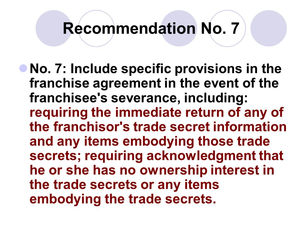Recommendation No. 7 No. 7: Include specific provisions in the franchise agreement in the event of the franchisee's severance, including: requiring th