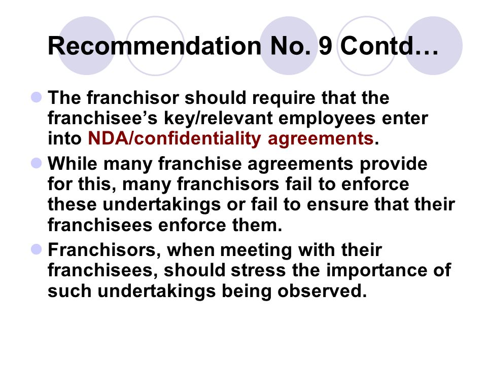 Recommendation No. 9 Contd… The franchisor should require that the franchisees key/relevant employees enter into NDA/confidentiality agreements. While