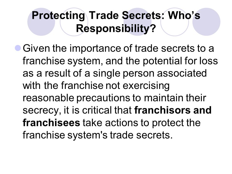 Protecting Trade Secrets: Whos Responsibility? Given the importance of trade secrets to a franchise system, and the potential for loss as a result of