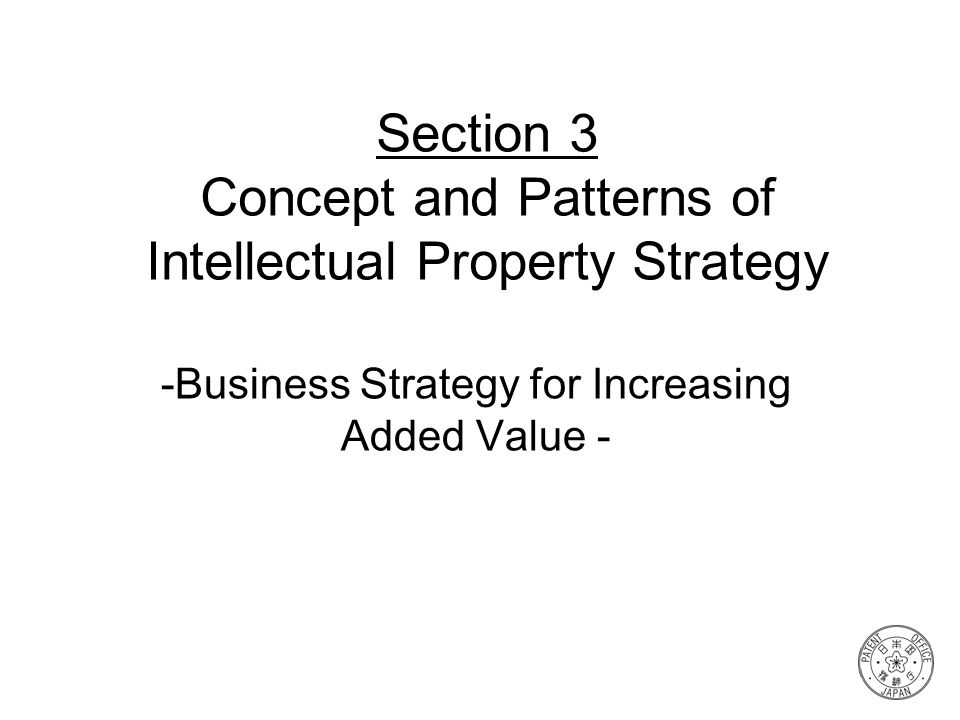 Section 3 Concept and Patterns of Intellectual Property Strategy -Business Strategy for Increasing Added Value -