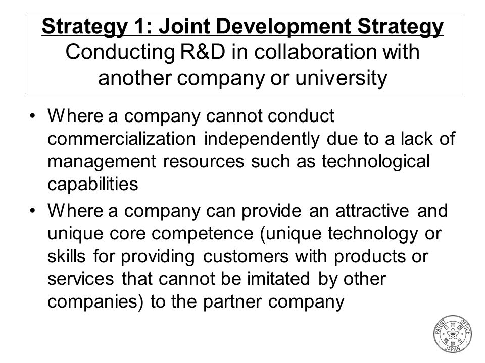 Strategy 1: Joint Development Strategy Conducting R&D in collaboration with another company or university Where a company cannot conduct commercializa