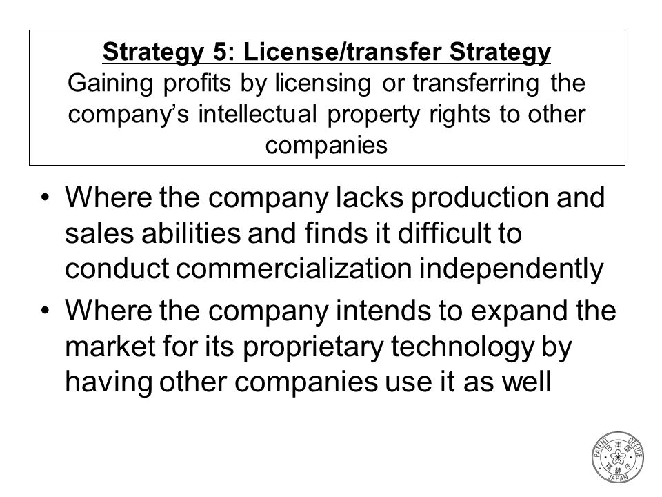 Strategy 5: License/transfer Strategy Gaining profits by licensing or transferring the companys intellectual property rights to other companies Where