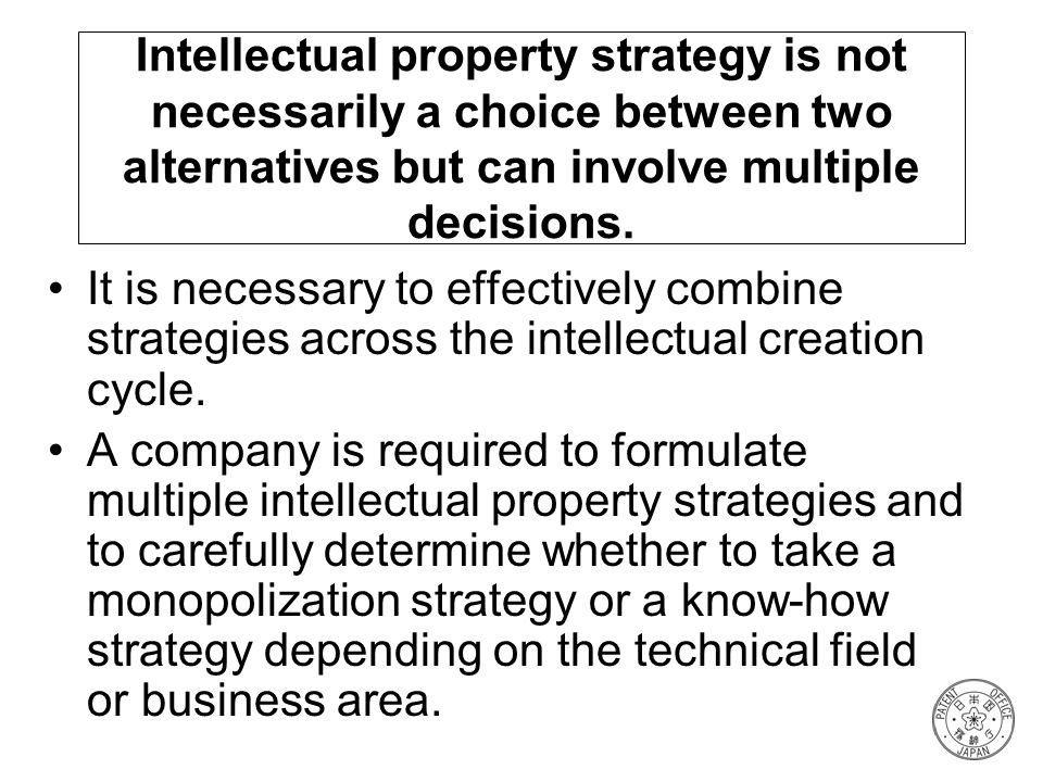 Intellectual property strategy is not necessarily a choice between two alternatives but can involve multiple decisions. It is necessary to effectively