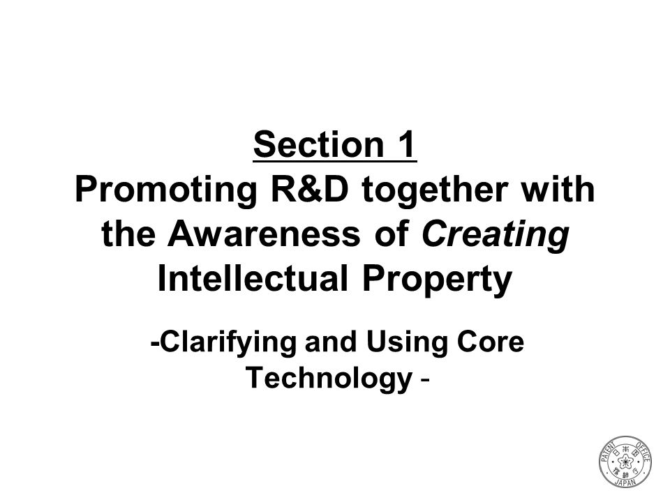 Section 1 Promoting R&D together with the Awareness of Creating Intellectual Property -Clarifying and Using Core Technology -