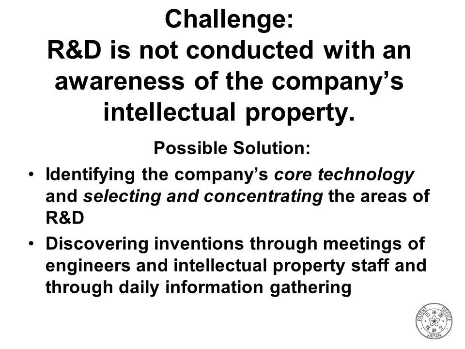 Challenge: R&D is not conducted with an awareness of the companys intellectual property. Possible Solution: Identifying the companys core technology a