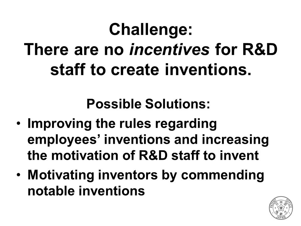 Challenge: There are no incentives for R&D staff to create inventions. Possible Solutions: Improving the rules regarding employees inventions and incr