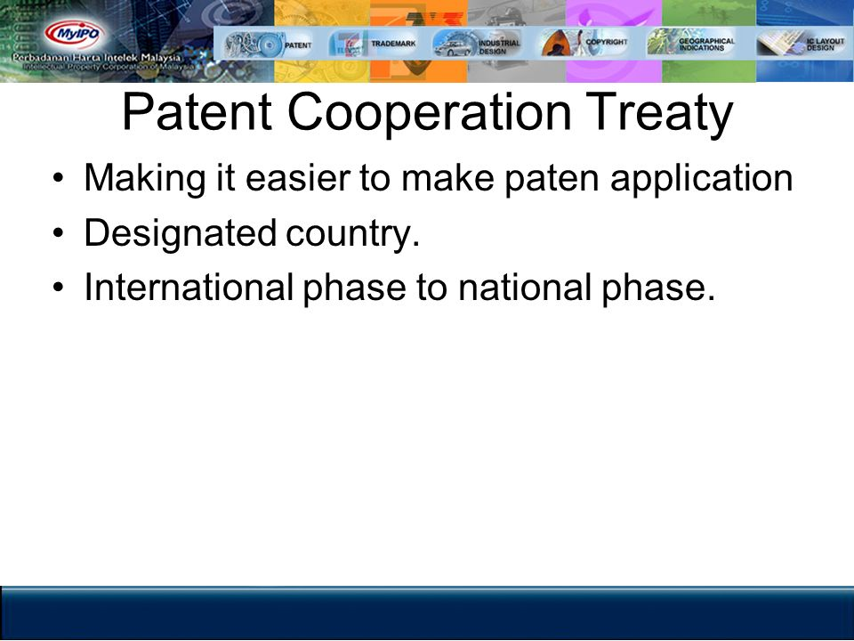 Patent Cooperation Treaty Making it easier to make paten application Designated country. International phase to national phase.
