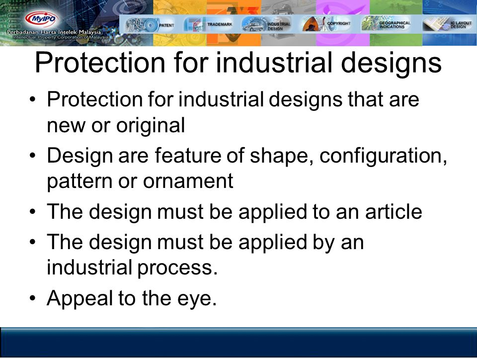 Protection for industrial designs Protection for industrial designs that are new or original Design are feature of shape, configuration, pattern or or