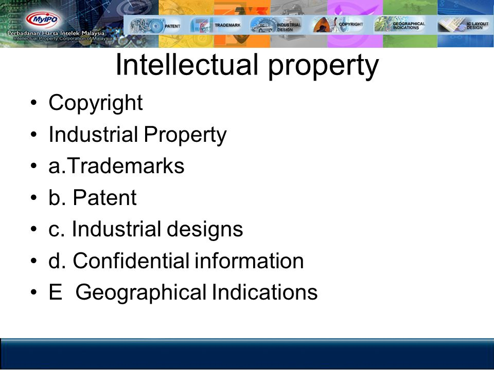 Intellectual property Copyright Industrial Property a.Trademarks b. Patent c. Industrial designs d. Confidential information E Geographical Indication