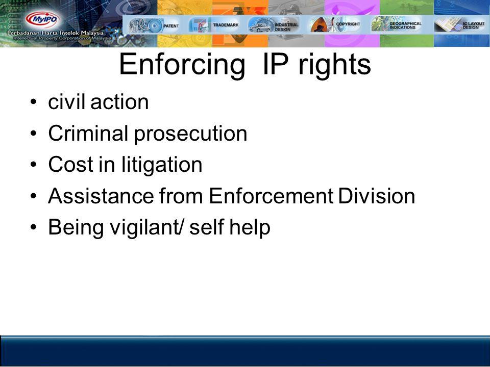 Enforcing IP rights civil action Criminal prosecution Cost in litigation Assistance from Enforcement Division Being vigilant/ self help