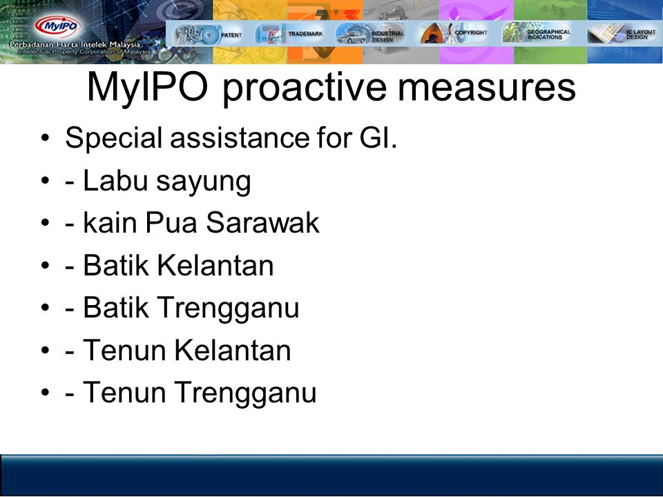 MyIPO proactive measures Special assistance for GI. - Labu sayung - kain Pua Sarawak - Batik Kelantan - Batik Trengganu - Tenun Kelantan - Tenun Treng