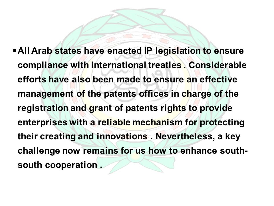All Arab states have enacted IP legislation to ensure compliance with international treaties. Considerable efforts have also been made to ensure an ef