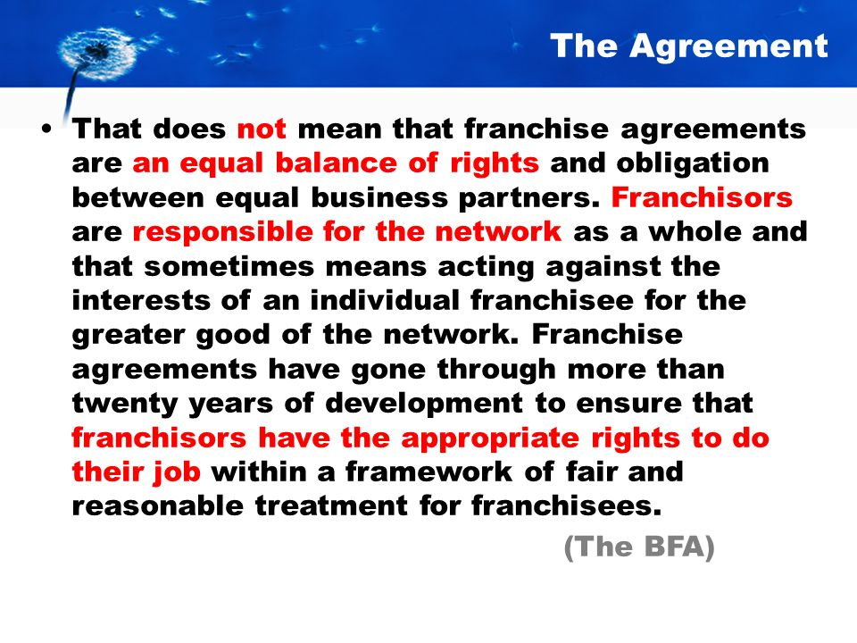 The Agreement Franchise agreements must be fair and comprehensive. A good agreement must stipulate the obligations of both parties. The agreement must