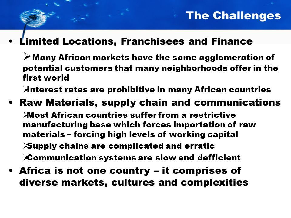 The Challenges Franchising is new to most Africans. Political and Economic situations can change rapidly adding uncertainty to the business environmen