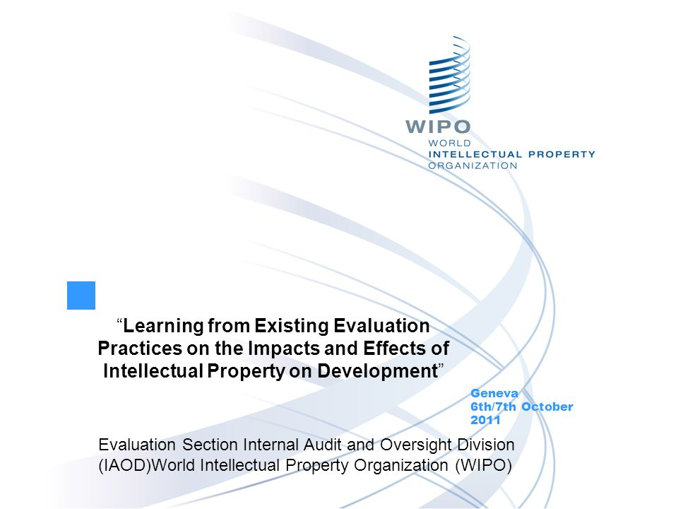 Learning from Existing Evaluation Practices on the Impacts and Effects of Intellectual Property on Development Geneva 6th/7th October 2011 Evaluation Section Internal Audit and Oversight Division (IAOD)World Intellectual Property Organization (WIPO)