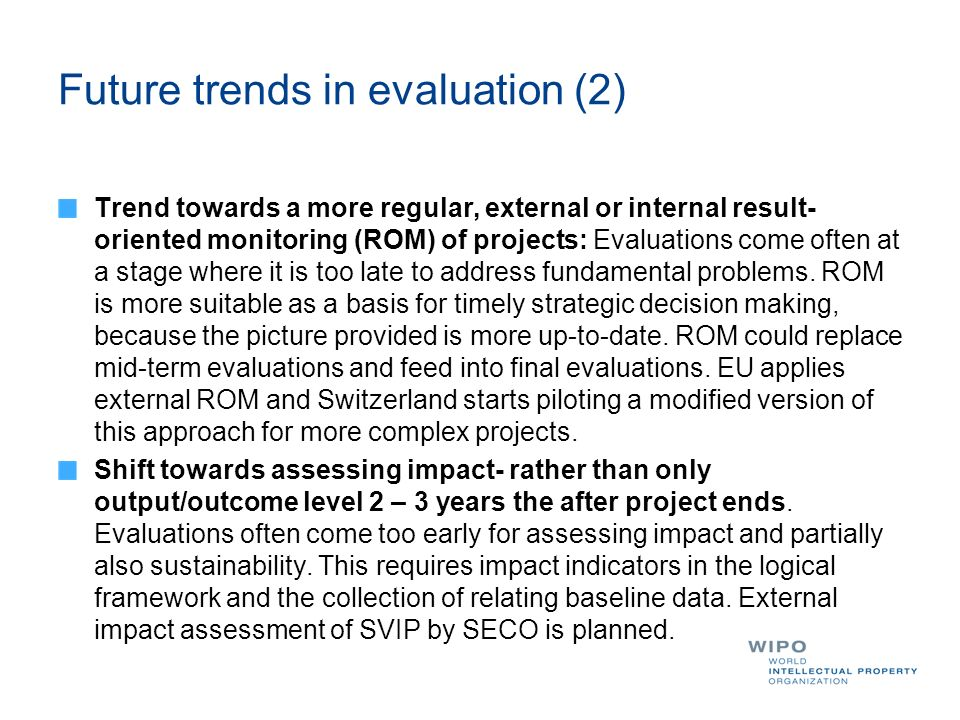 Future trends in evaluation (2) Trend towards a more regular, external or internal result- oriented monitoring (ROM) of projects: Evaluations come often at a stage where it is too late to address fundamental problems.
